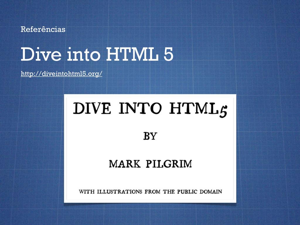 Referências Dive into HTML 5 http://diveintohtm...