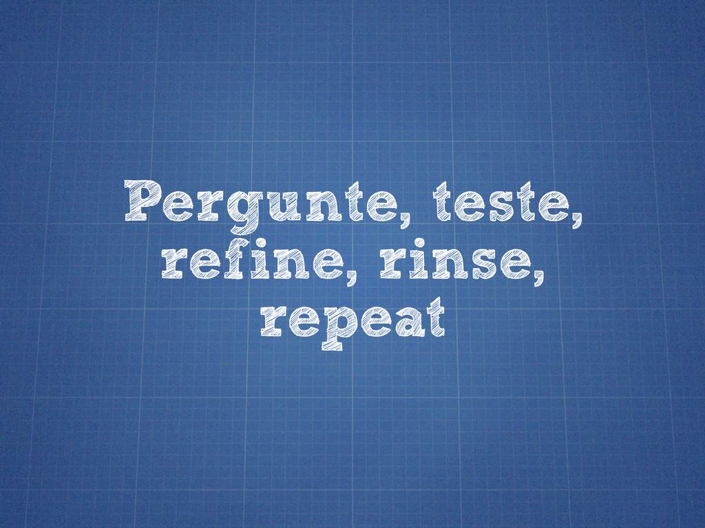 Pergunte, teste, refine, rinse, repeat