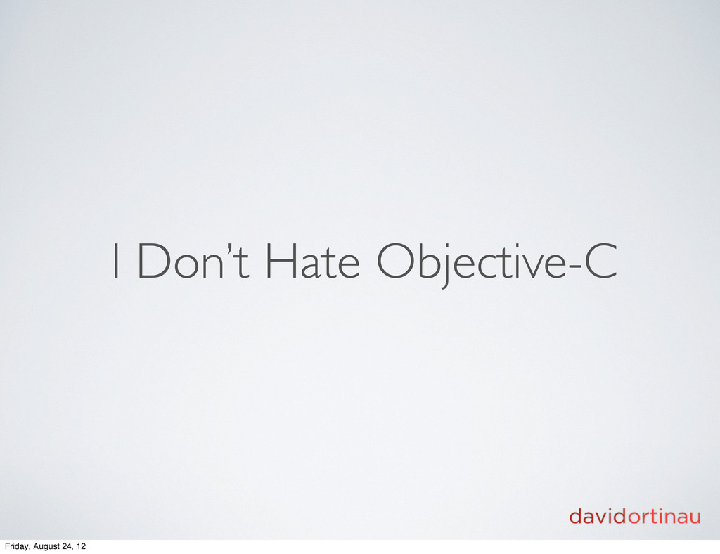I Don't Hate Objective-C Friday, August 24, 12