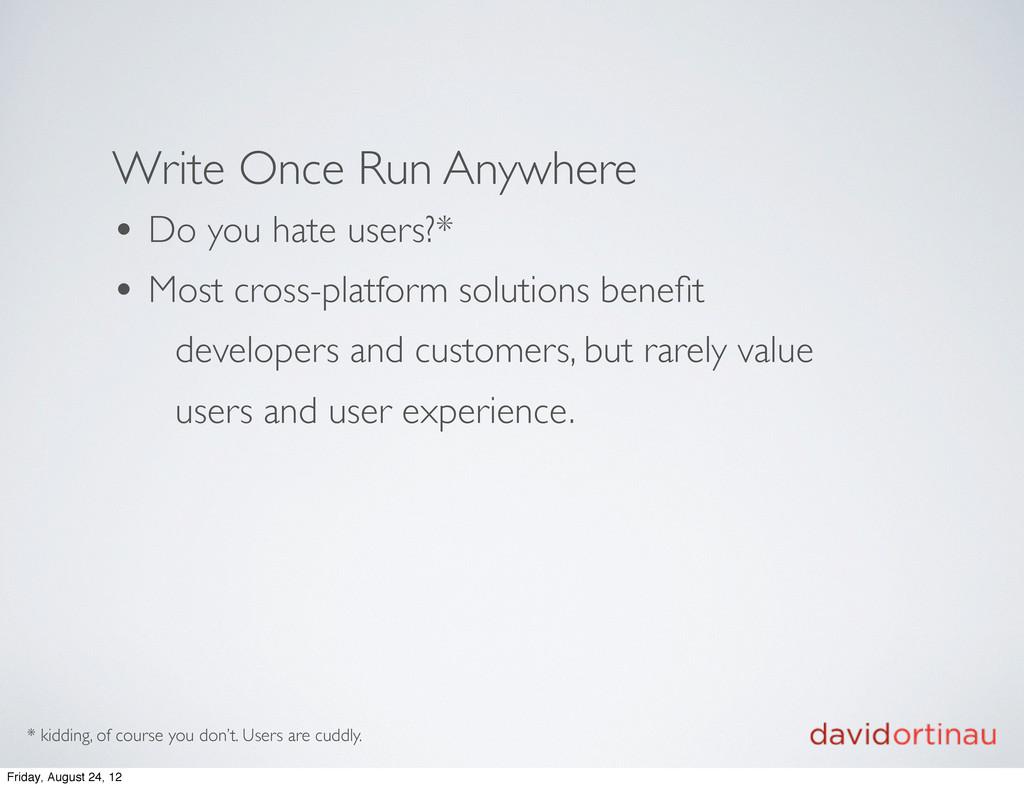 Write Once Run Anywhere • Do you hate users?* •...