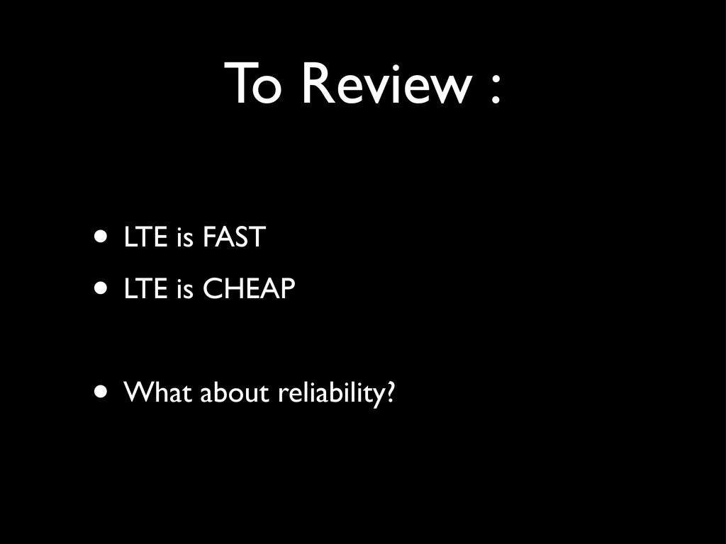 To Review : • LTE is FAST • LTE is CHEAP • What...