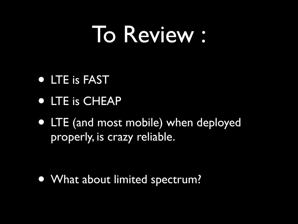 To Review : • LTE is FAST • LTE is CHEAP • LTE ...
