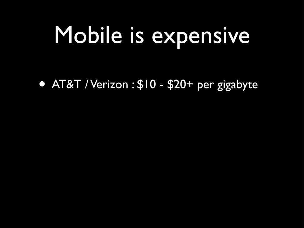 Mobile is expensive • AT&T / Verizon : $10 - $2...