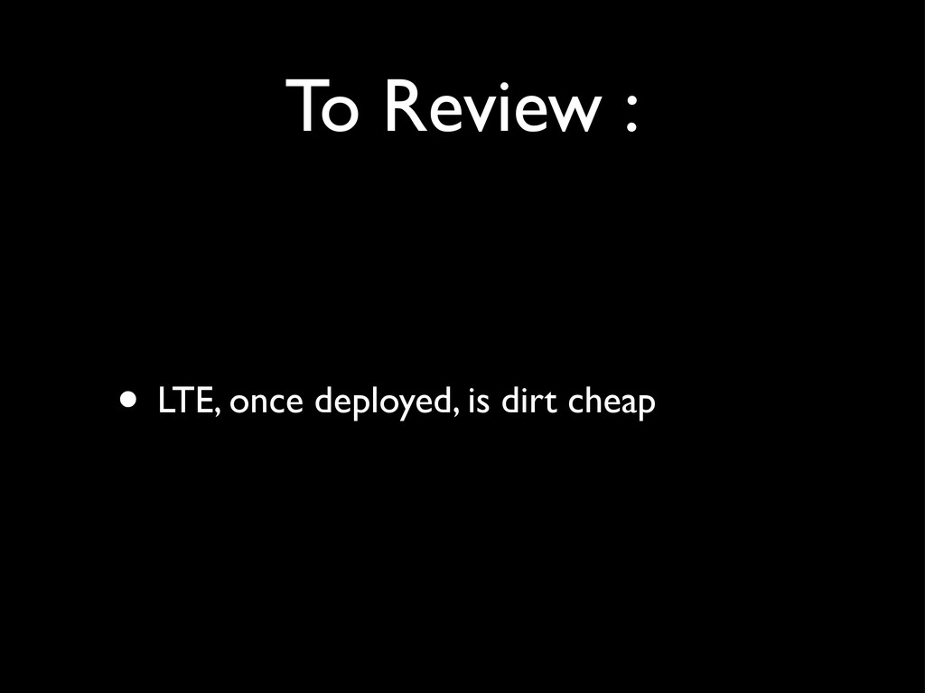 To Review : • LTE, once deployed, is dirt cheap