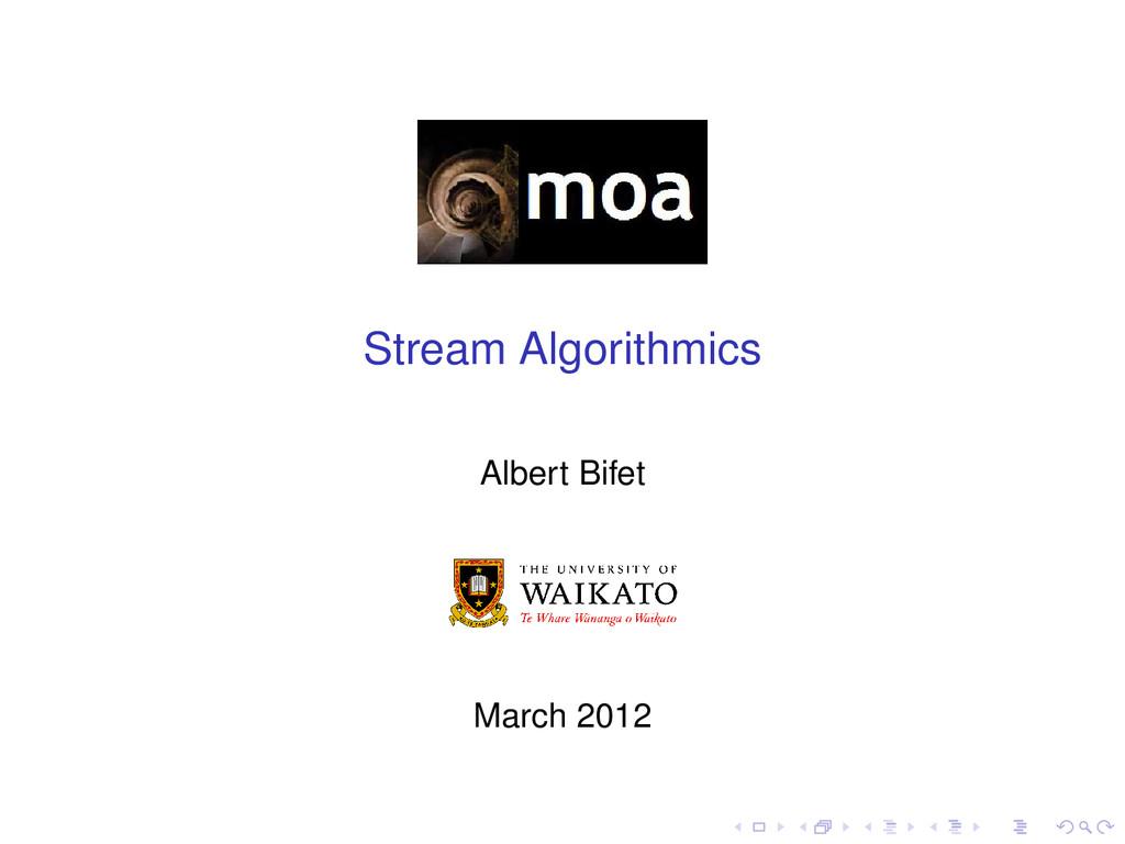 Stream Algorithmics Albert Bifet March 2012