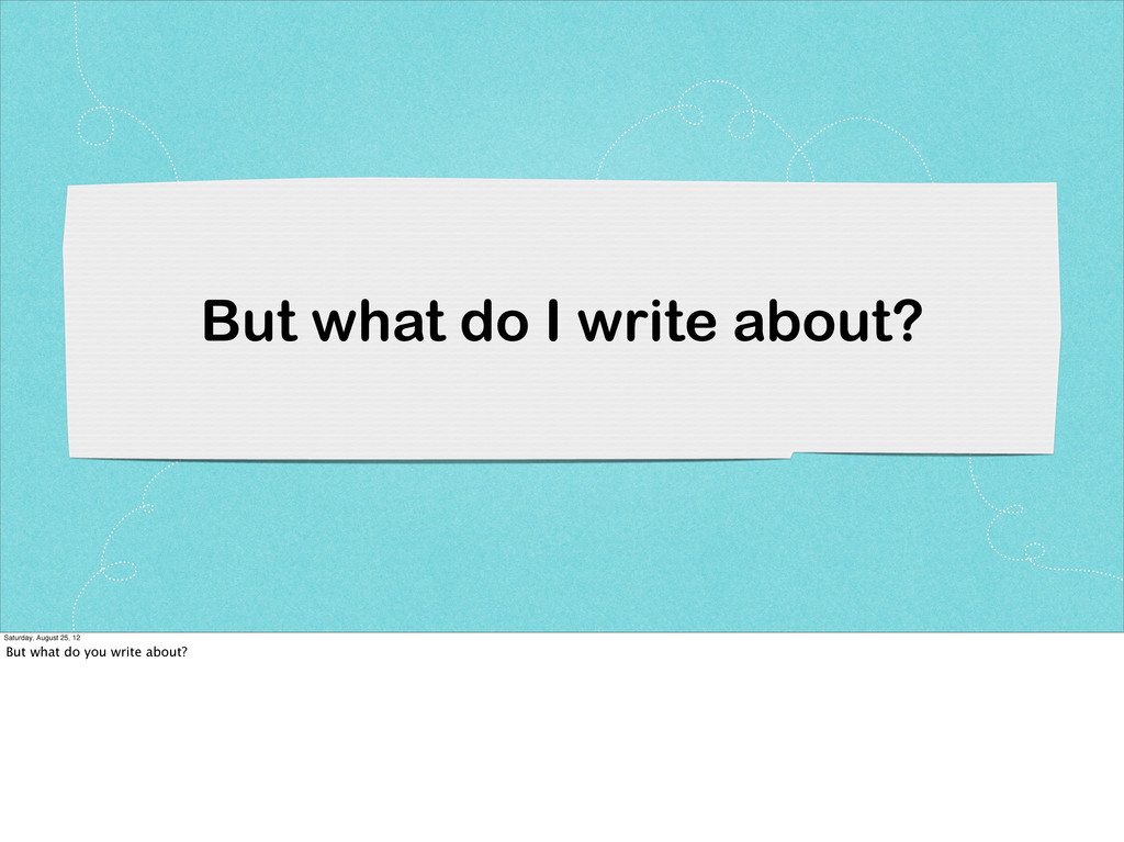 But what do I write about? Saturday, August 25,...