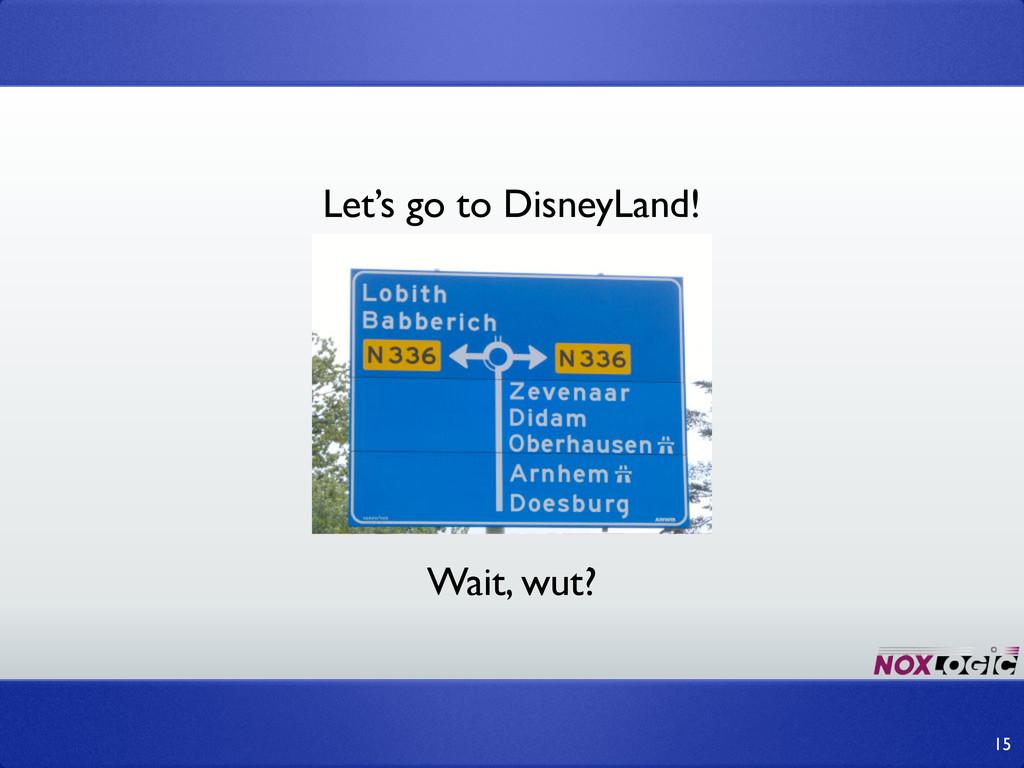 15 Wait, wut? Let's go to DisneyLand!