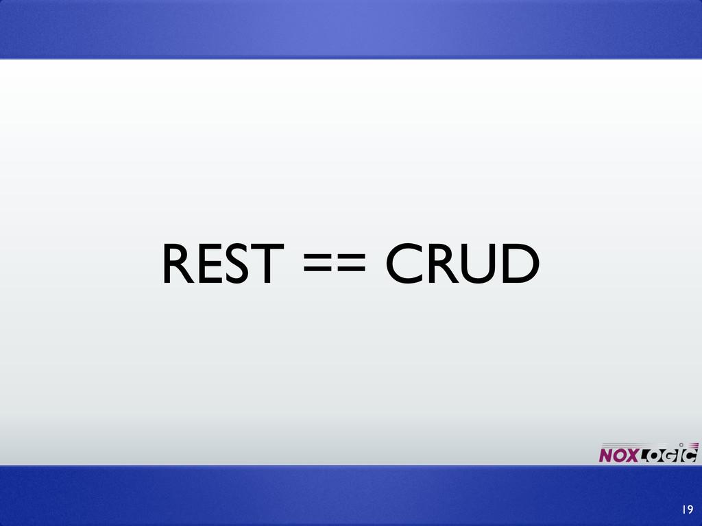 REST == CRUD 19