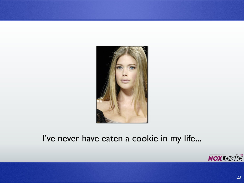 23 I've never have eaten a cookie in my life...