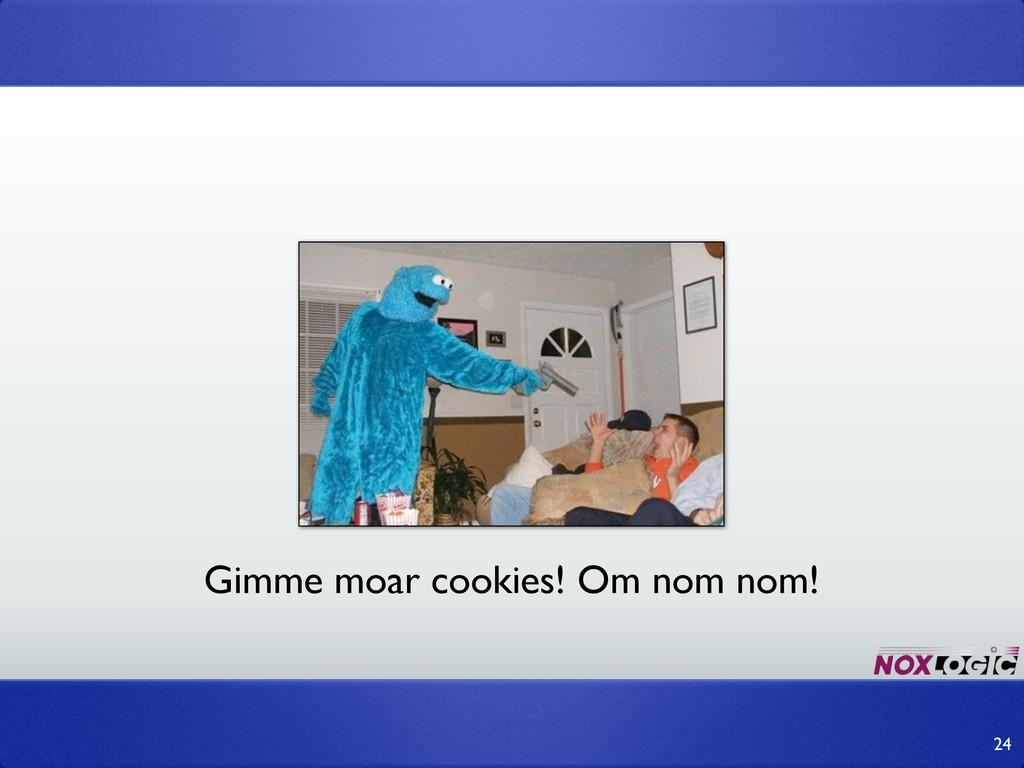 24 Gimme moar cookies! Om nom nom!
