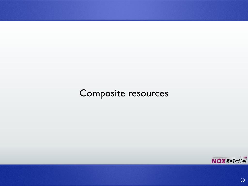 33 Composite resources