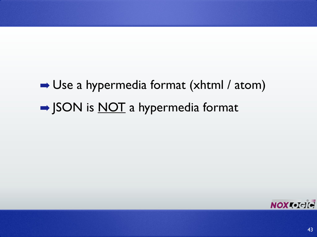 ➡ Use a hypermedia format (xhtml / atom) ➡ JSON...