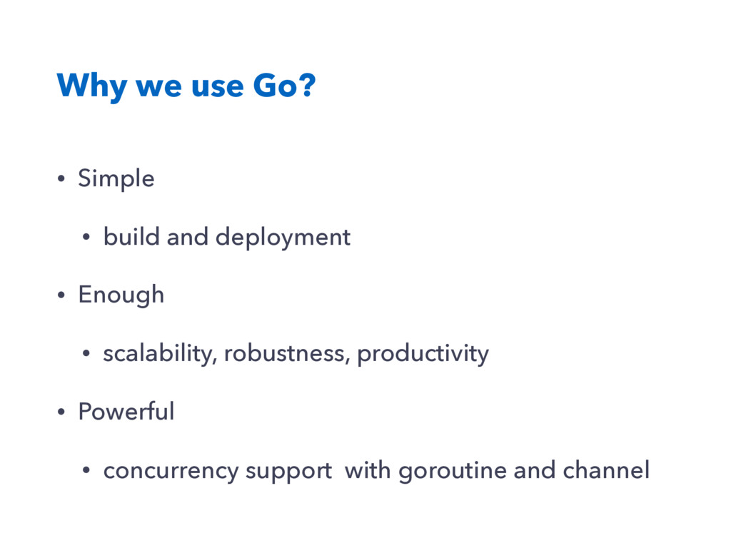 Why we use Go? • Simple • build and deployment ...
