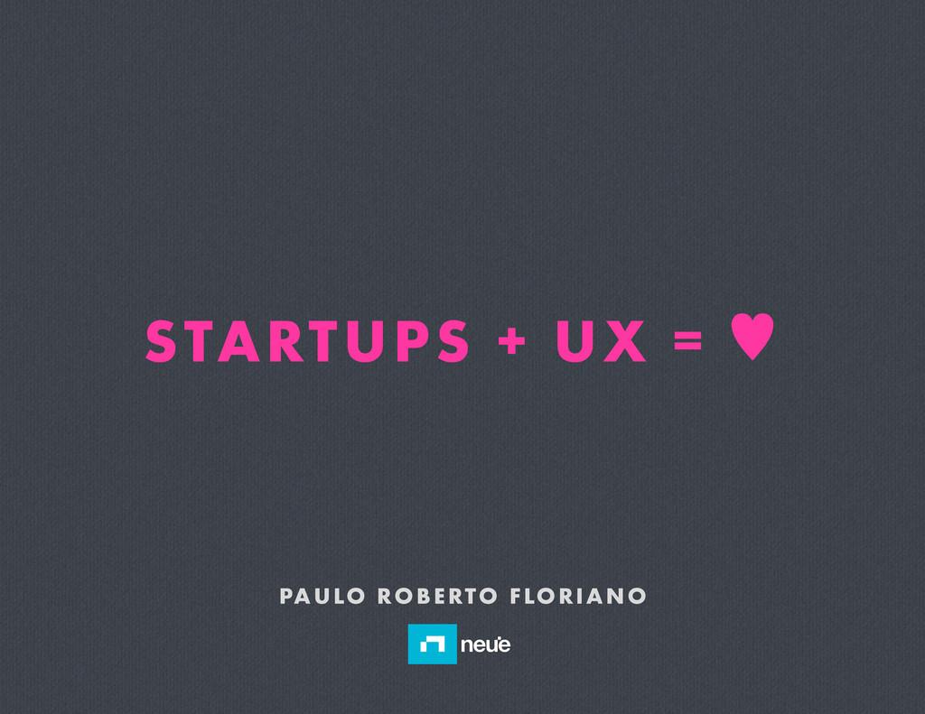 STARTUPS + UX = — PAULO ROBERTO FLORIANO