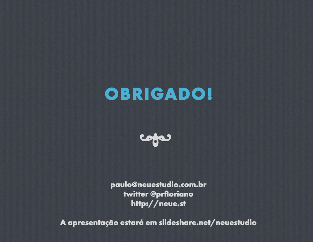 OBRIGADO! paulo@neuestudio.com.br twitter @prflo...