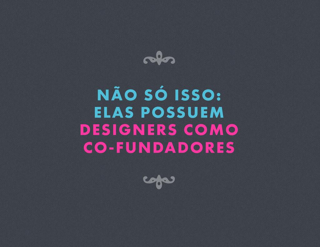 NÃO SÓ ISSO: ELAS POSSUEM DESIGNERS COMO CO-FUN...