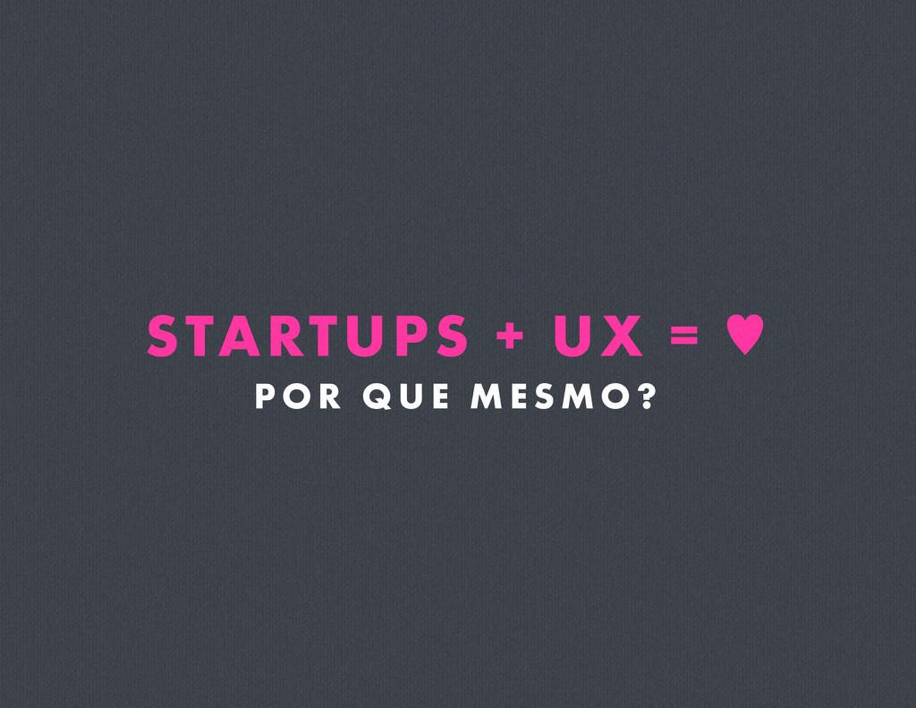 STARTUPS + UX = — P O R Q U E M E S M O ?