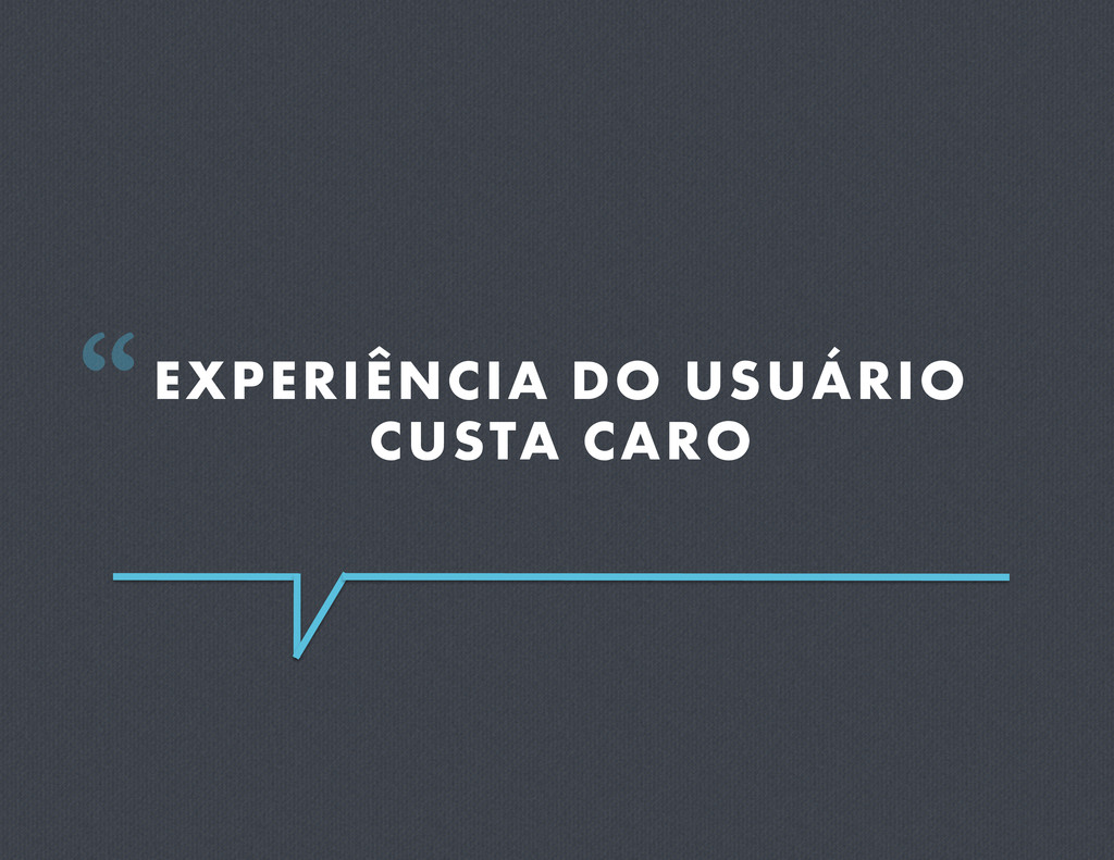 """EXPERIÊNCIA DO USUÁRIO CUSTA CARO """""""