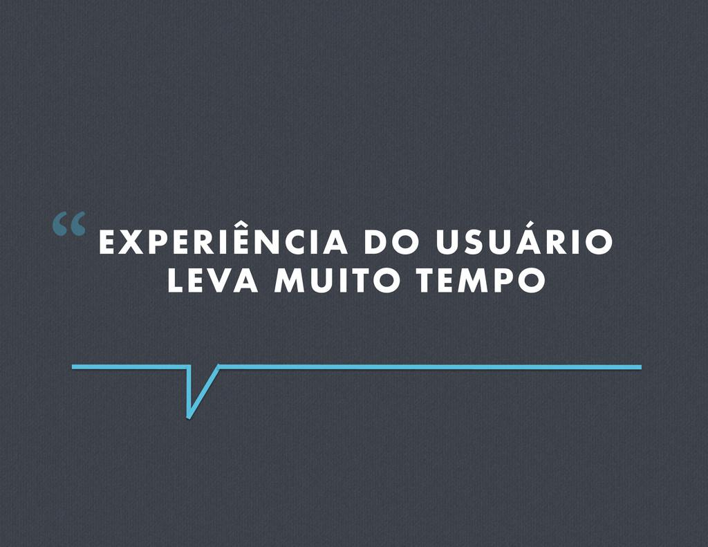 """EXPERIÊNCIA DO USUÁRIO LEVA MUITO TEMPO """""""