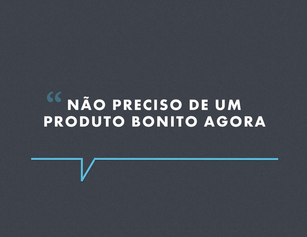 """NÃO PRECISO DE UM PRODUTO BONITO AGORA """""""