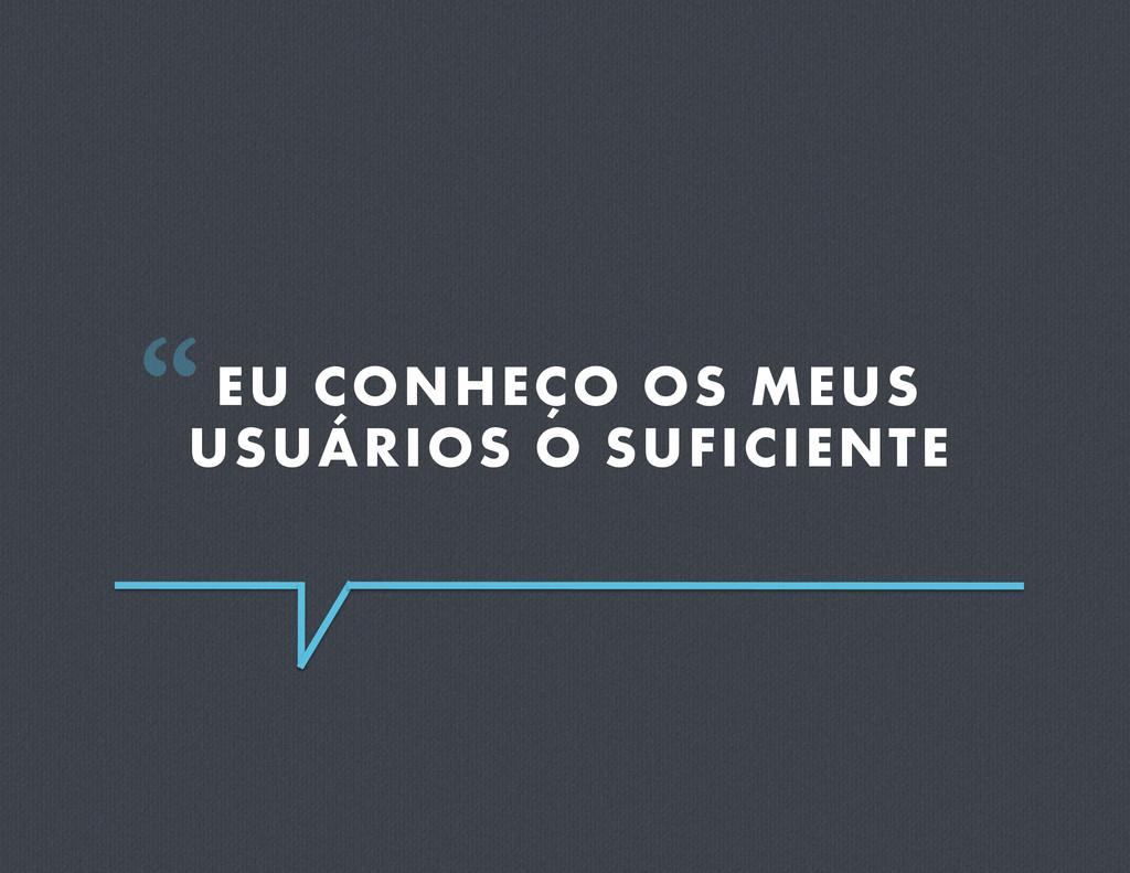 """EU CONHEÇO OS MEUS USUÁRIOS O SUFICIENTE """""""