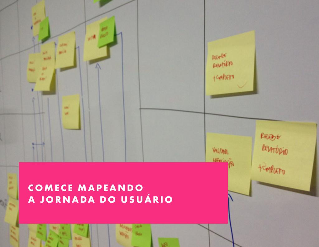 COMECE MAPEANDO A JORNADA DO USUÁRIO