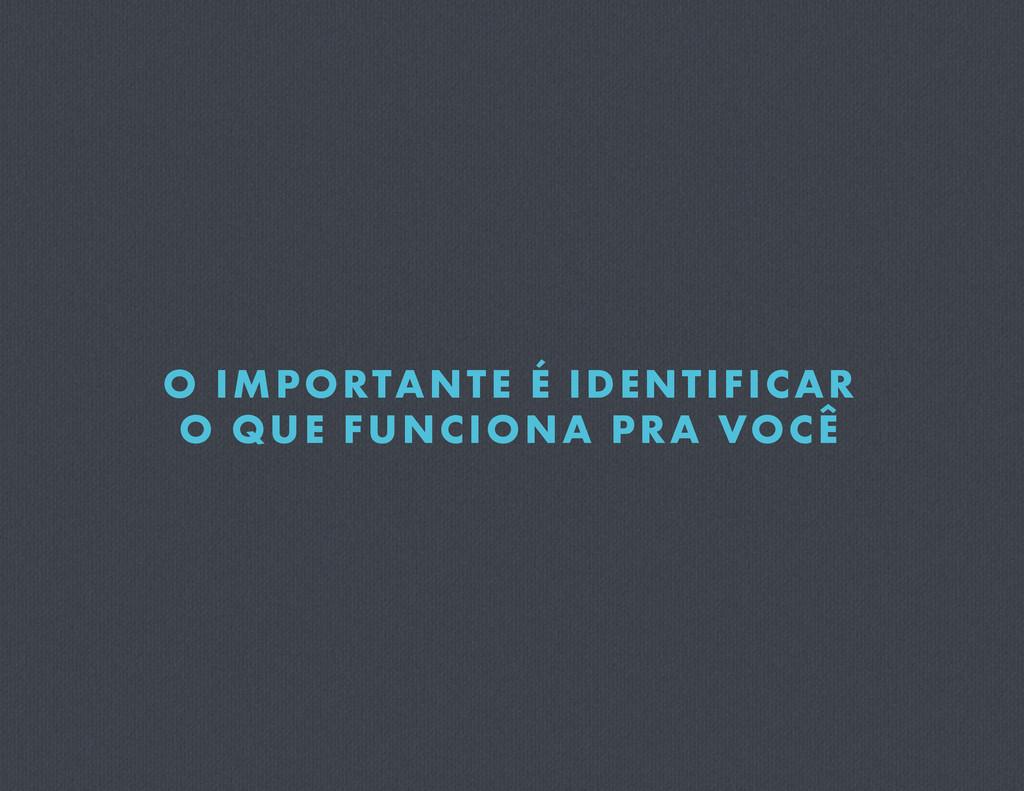 O IMPORTANTE É IDENTIFICAR O QUE FUNCIONA PRA V...