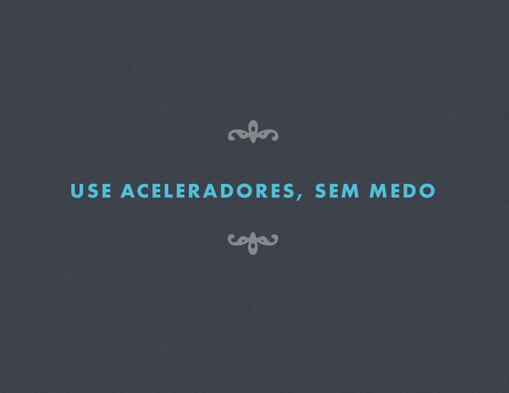 USE ACELERADORES, SEM MEDO 8 7