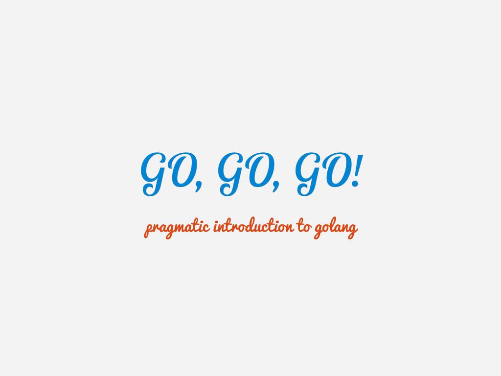 GO, GO, GO! GO, GO, GO! pragmatic introduction ...