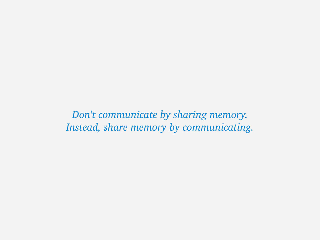 Don't communicate by sharing memory. Don't comm...