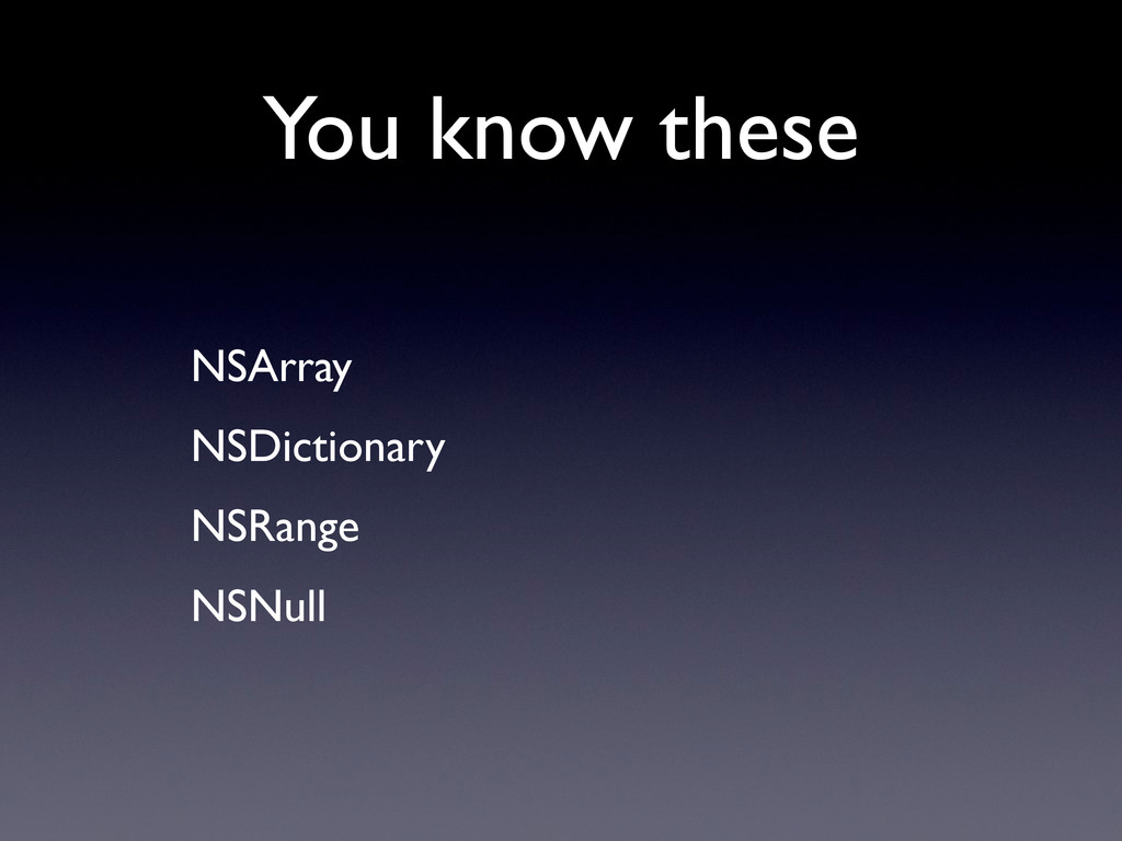 You know these • NSArray • NSDictionary • NSRan...