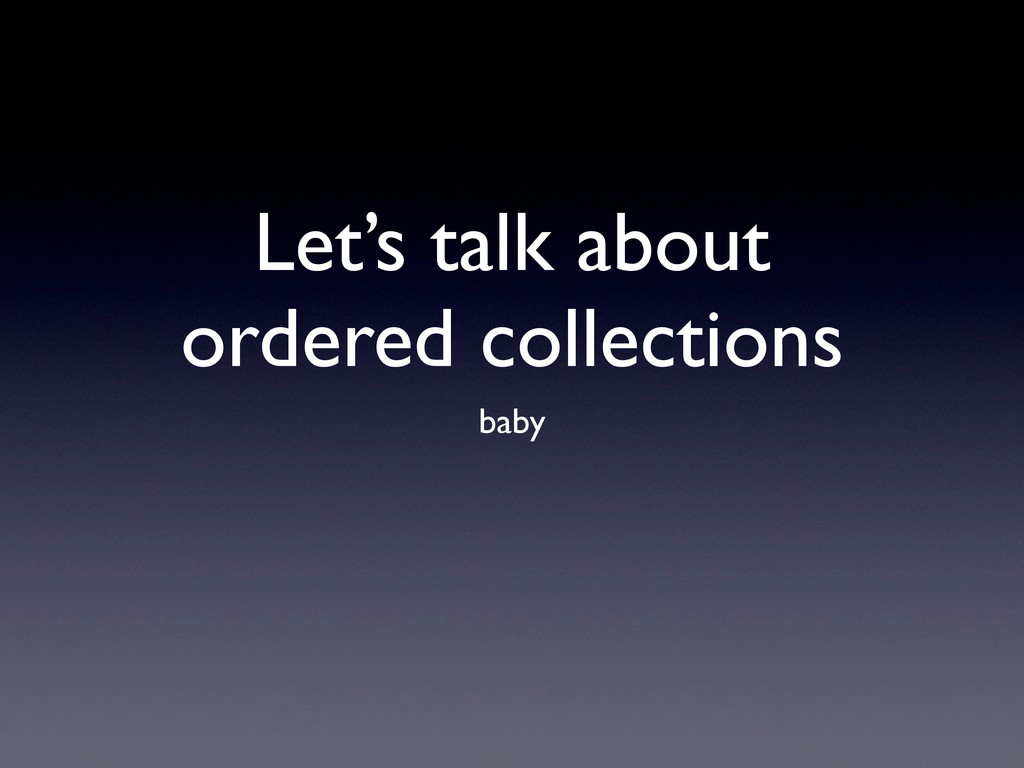 Let's talk about ordered collections baby
