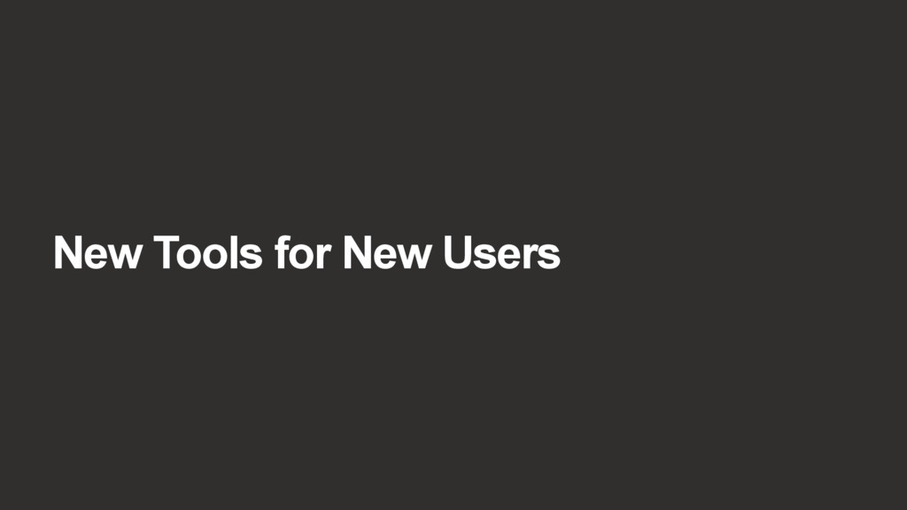 New Tools for New Users