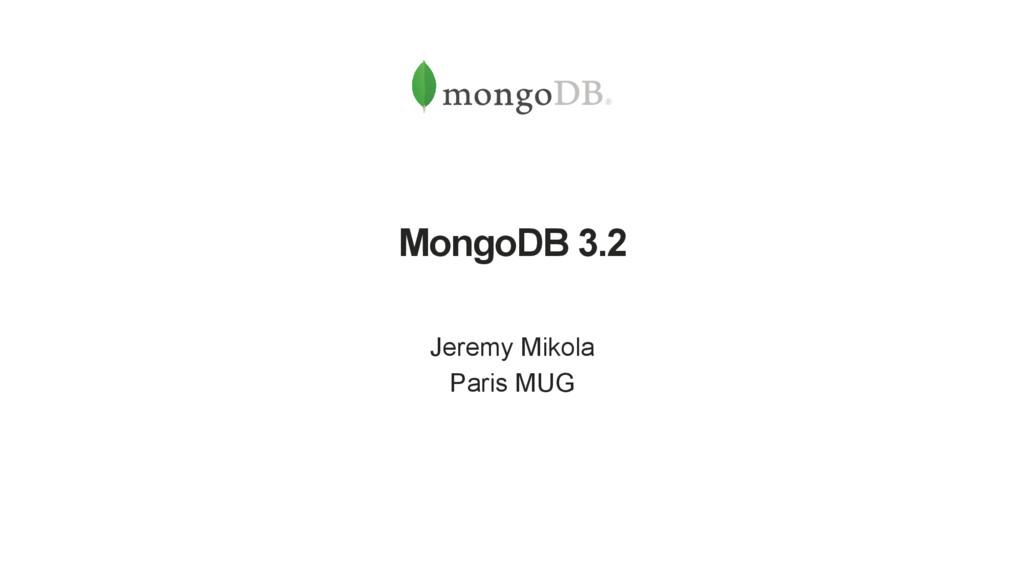 MongoDB 3.2 Jeremy Mikola Paris MUG