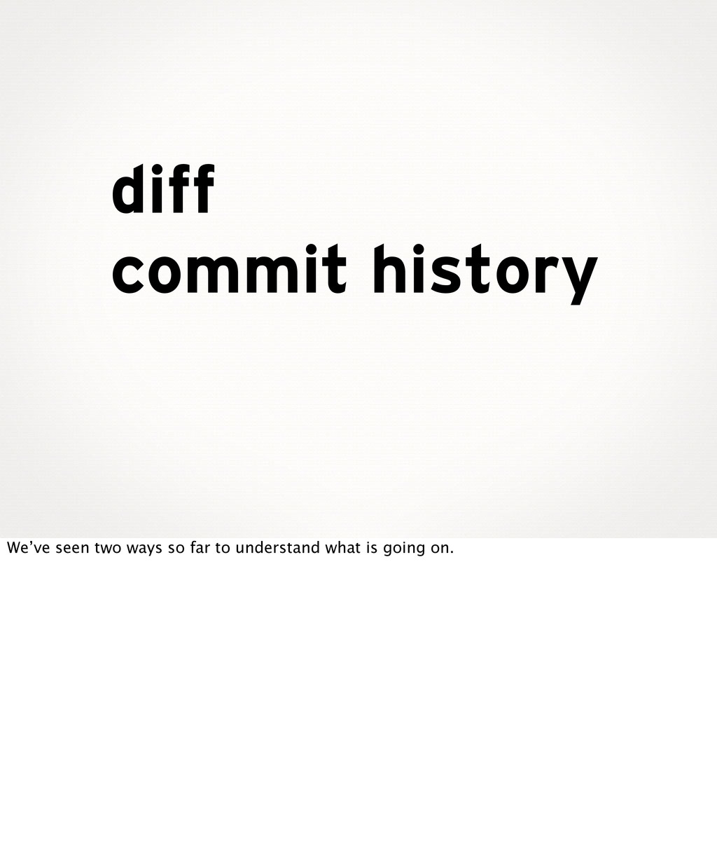 diff commit history We've seen two ways so far ...