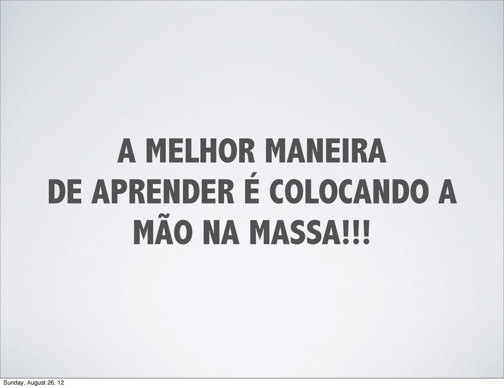 A MELHOR MANEIRA DE APRENDER É COLOCANDO A MÃO ...