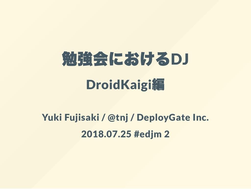 勉強会におけるDJ DroidKaigi 編 Yuki Fujisaki / @tnj / D...