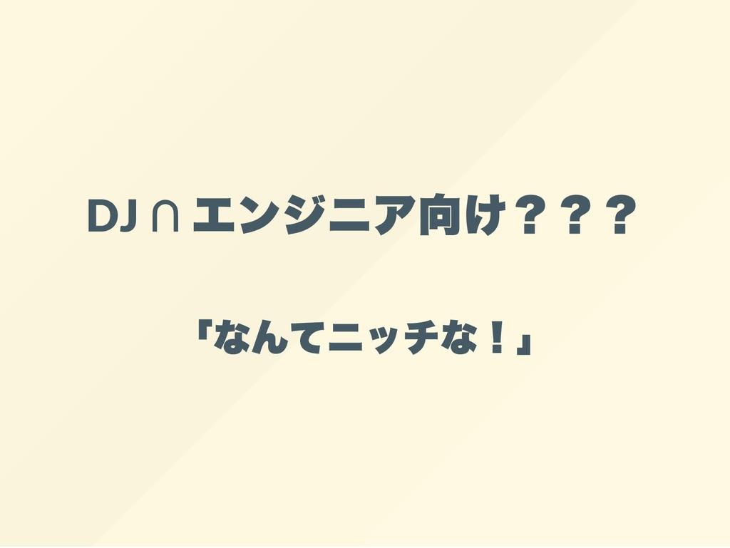 DJ ∩ エンジニア向け??? 「なんてニッチな!」