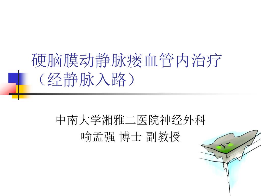 硬脑膜动静脉瘘血管内治疗 (经静脉入路) 中南大学湘雅二医院神经外科 喻孟强 博士 副教授