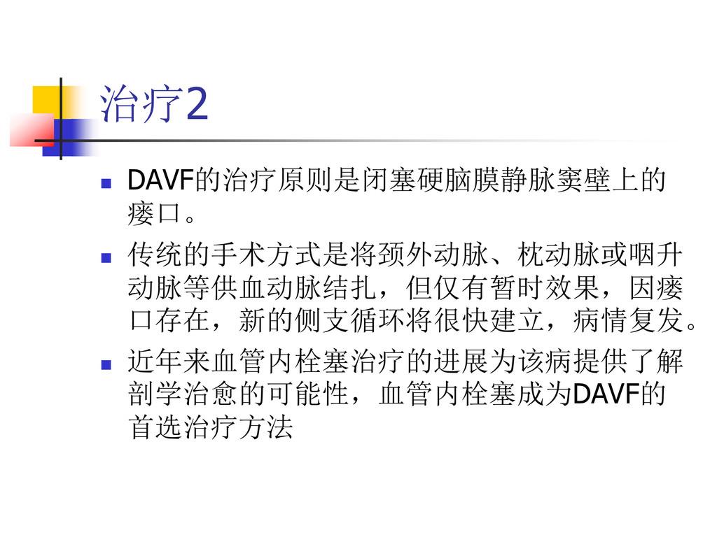 治疗2  DAVF的治疗原则是闭塞硬脑膜静脉窦壁上的 瘘口。  传统的手术方式是将颈外动脉...