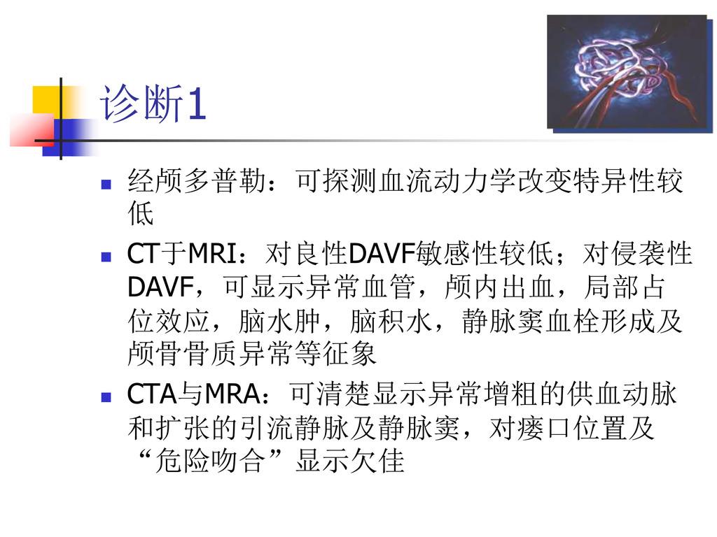 诊断1  经颅多普勒:可探测血流动力学改变特异性较 低  CT于MRI:对良性DAVF敏感...