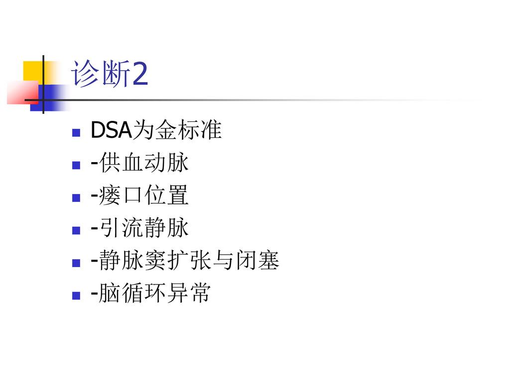 诊断2  DSA为金标准  -供血动脉  -瘘口位置  -引流静脉  -静脉窦扩张与...