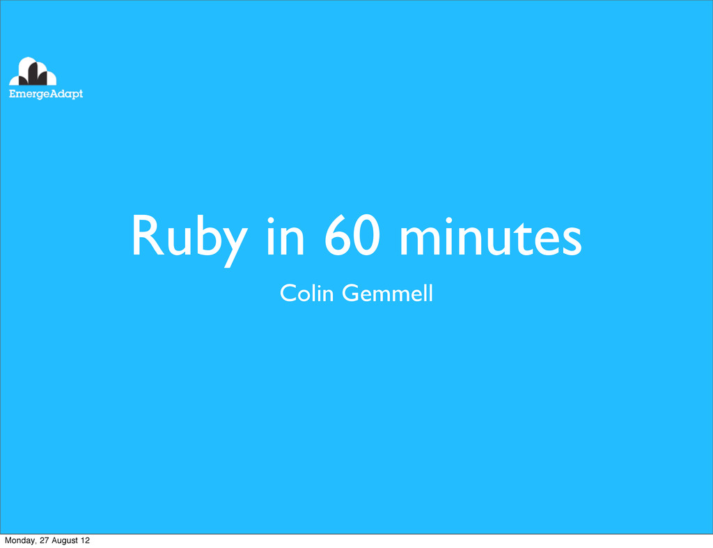 Ruby in 60 minutes Colin Gemmell Monday, 27 Aug...