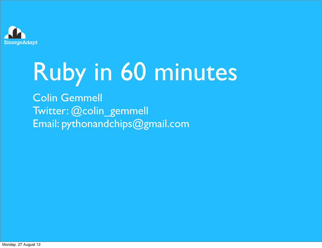 Ruby in 60 minutes Colin Gemmell Twitter: @coli...