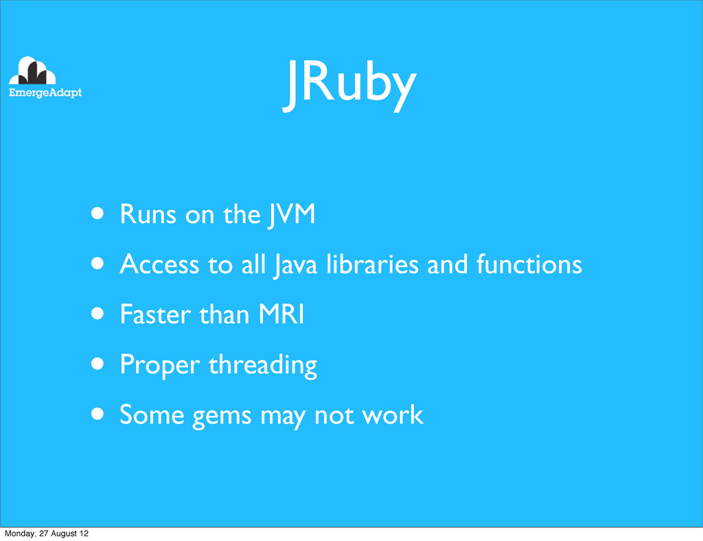 JRuby • Runs on the JVM • Access to all Java li...