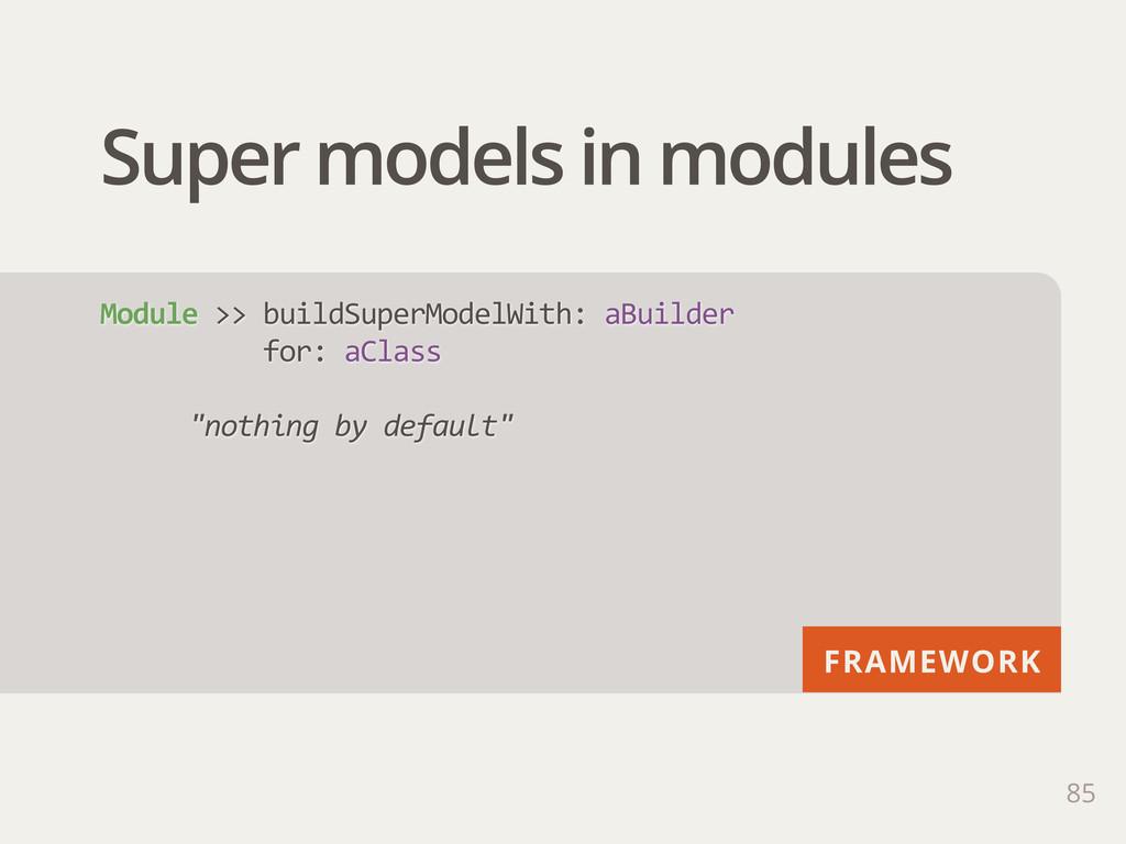 FRAMEWORK Super models in modules 85 Module >>...