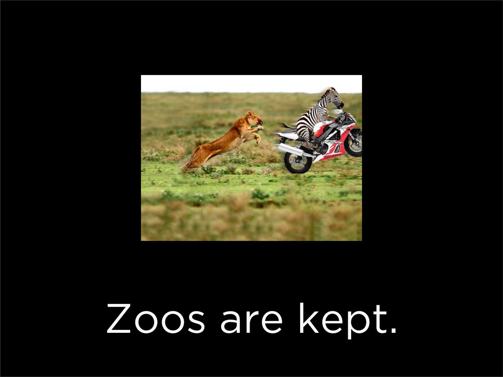 Zoos are kept.