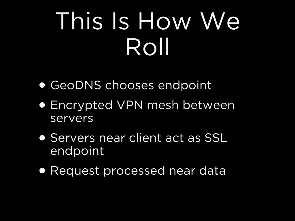 This Is How We Roll •GeoDNS chooses endpoint •E...