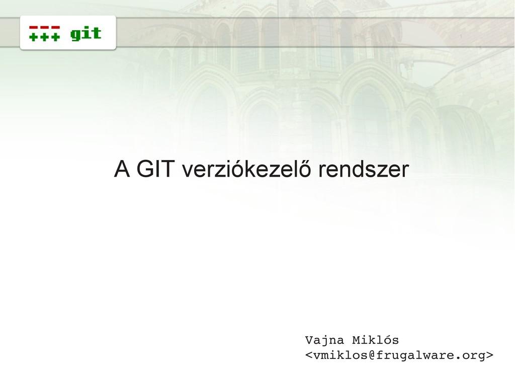 1 A GIT verziókezelő rendszer Vajna Miklós <vmi...