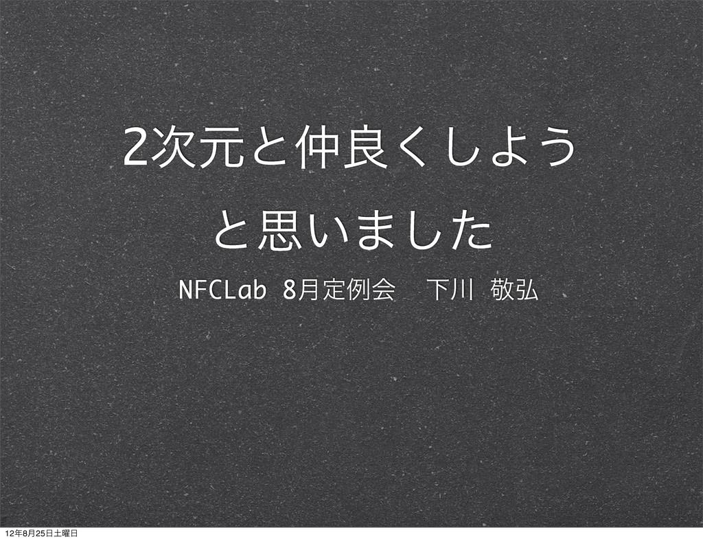 2ݩͱྑ͘͠Α͏ ͱࢥ͍·ͨ͠ NFCLab 8݄ఆྫձ Լ ܟ߂ 128݄25༵